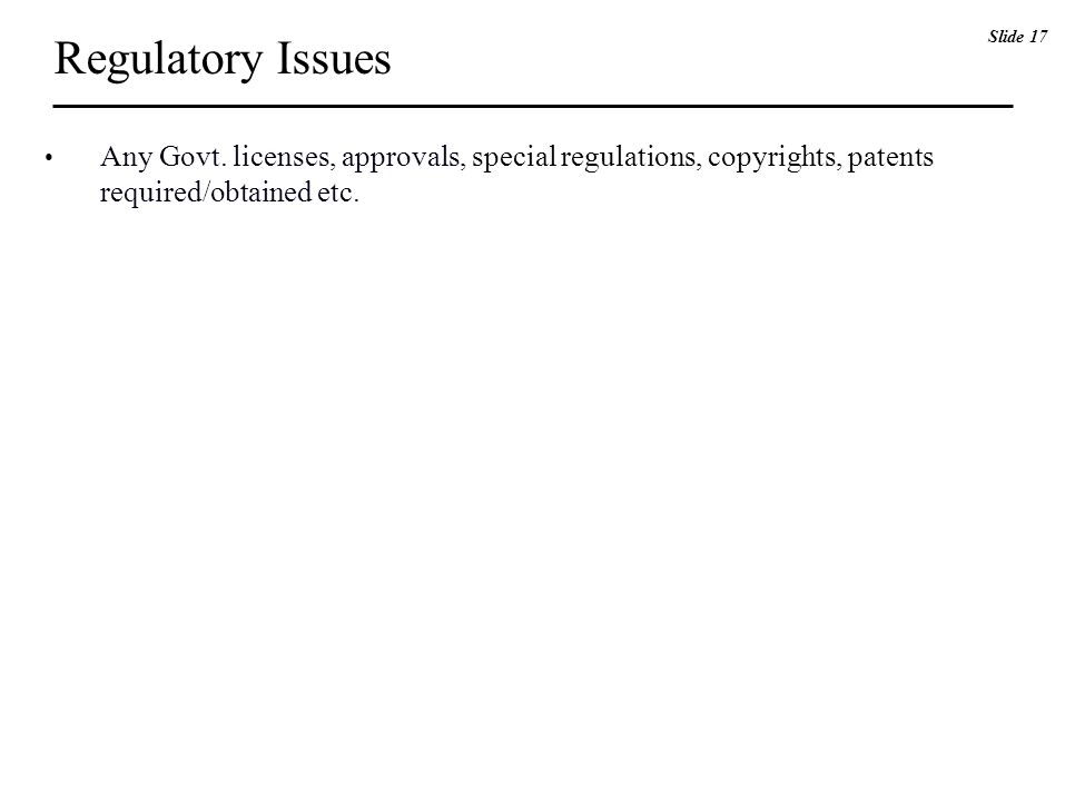 Regulatory Issues Any Govt. licenses, approvals, special regulations, copyrights, patents required/obtained etc. Slide 17