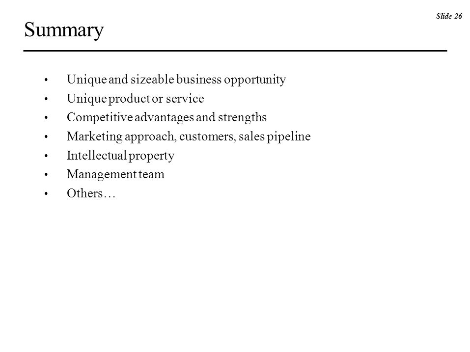 Summary Unique and sizeable business opportunity Unique product or service Competitive advantages and strengths Marketing approach, customers, sales pipeline Intellectual property Management team Others… Slide 26