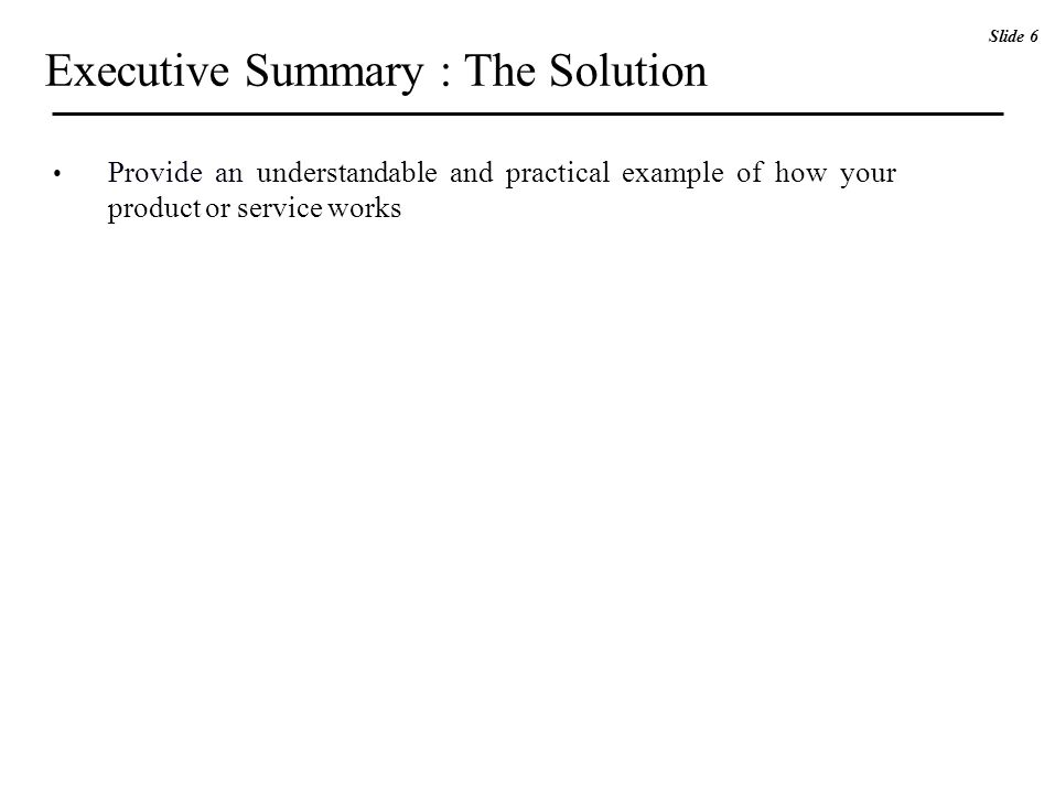 Executive Summary : The Solution Provide an understandable and practical example of how your product or service works Slide 6