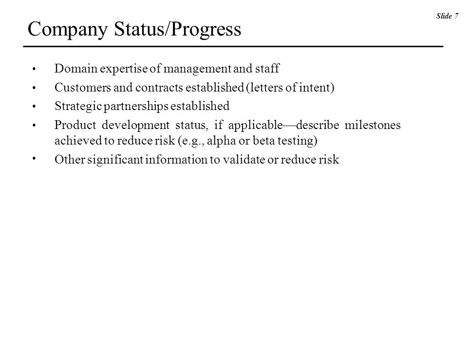 Domain expertise of management and staff Customers and contracts established (letters of intent) Strategic partnerships established Product development status, if applicable—describe milestones achieved to reduce risk (e.g., alpha or beta testing) Other significant information to validate or reduce risk Slide 7 Company Status/Progress