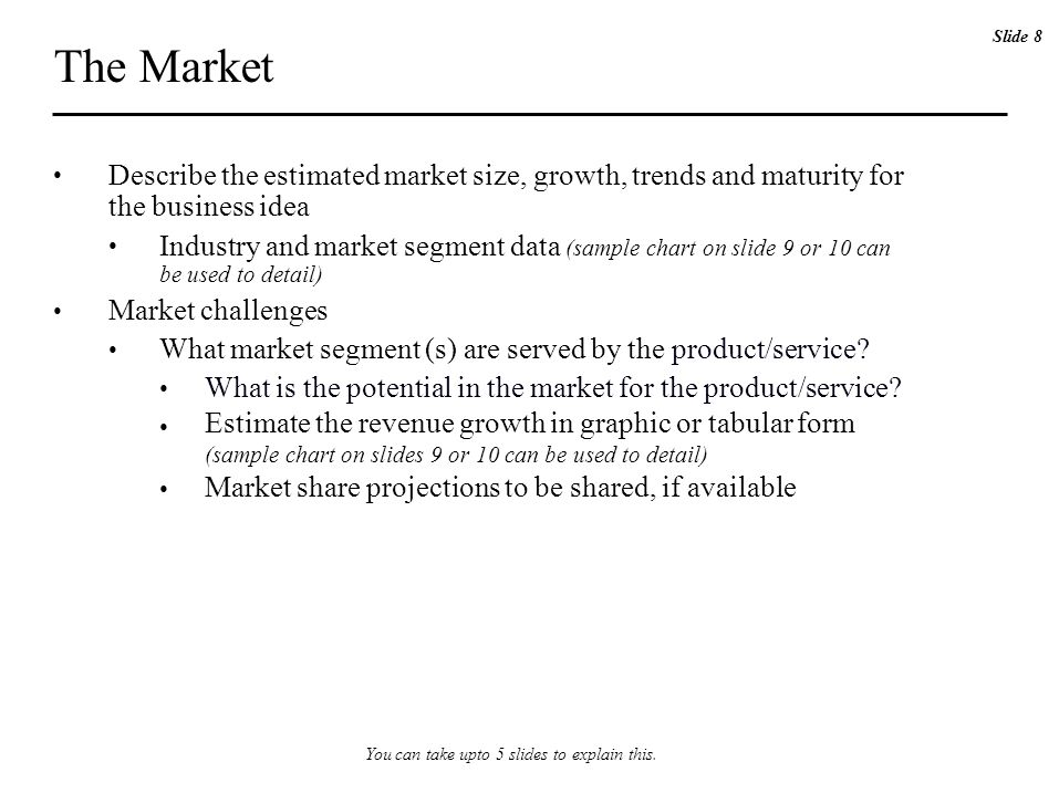 The Market Describe the estimated market size, growth, trends and maturity for the business idea Industry and market segment data (sample chart on slide 9 or 10 can be used to detail) Market challenges What market segment (s) are served by the product/service.