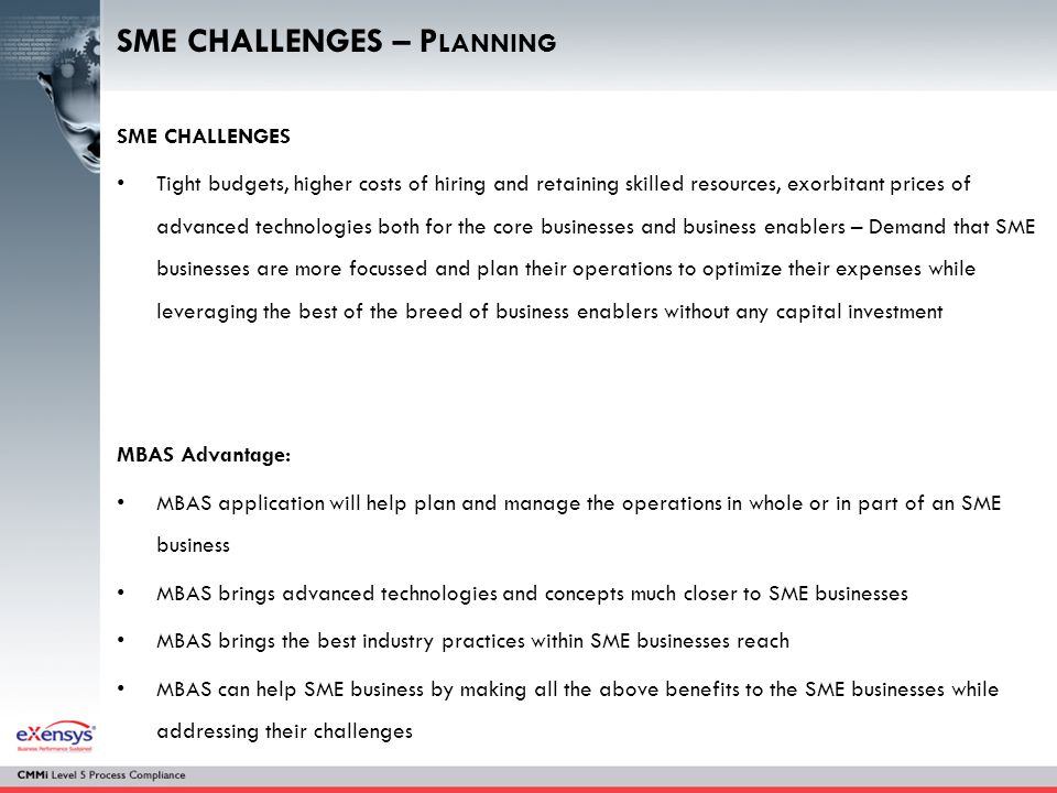 SME CHALLENGES – P LANNING SME CHALLENGES Tight budgets, higher costs of hiring and retaining skilled resources, exorbitant prices of advanced technologies both for the core businesses and business enablers – Demand that SME businesses are more focussed and plan their operations to optimize their expenses while leveraging the best of the breed of business enablers without any capital investment MBAS Advantage: MBAS application will help plan and manage the operations in whole or in part of an SME business MBAS brings advanced technologies and concepts much closer to SME businesses MBAS brings the best industry practices within SME businesses reach MBAS can help SME business by making all the above benefits to the SME businesses while addressing their challenges