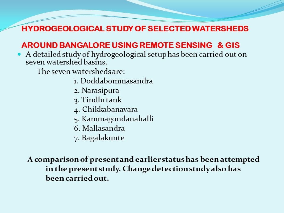 HYDROGEOLOGICAL STUDY OF SELECTED WATERSHEDS AROUND BANGALORE USING REMOTE SENSING & GIS A detailed study of hydrogeological setup has been carried out on seven watershed basins.