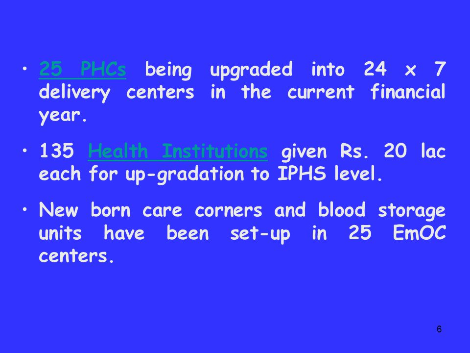 5  Up-gradation of Institutions : 50 CHCs upgraded to EmOC centers with appointment of 1 Gynecologist, 1 Pediatrician and 5 Staff Nurses (wherever required) upto the year 2007-08.50 CHCs 10 more CHCs being upgraded to EmOC centers in the current financial year.10 more CHCs 75 PHCs upgraded into 24 x 7 delivery institutions with appointment of 1 Safe- Motherhood Consultant (lady doctor) & 3 Staff Nurses upto the year 2007-08.