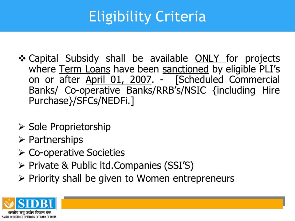 Eligibility Criteria  Capital Subsidy shall be available ONLY for projects where Term Loans have been sanctioned by eligible PLI's on or after April 01, 2007.