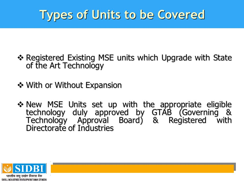 Types of Units to be Covered  Registered Existing MSE units which Upgrade with State of the Art Technology  With or Without Expansion  New MSE Units set up with the appropriate eligible technology duly approved by GTAB (Governing & Technology Approval Board) & Registered with Directorate of Industries