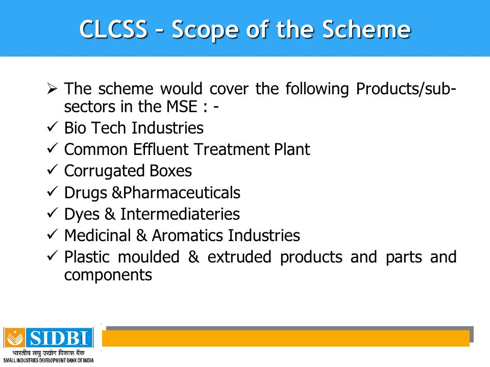 CLCSS – Scope of the Scheme  The scheme would cover the following Products/sub- sectors in the MSE : - Bio Tech Industries Common Effluent Treatment Plant Corrugated Boxes Drugs &Pharmaceuticals Dyes & Intermediateries Medicinal & Aromatics Industries Plastic moulded & extruded products and parts and components