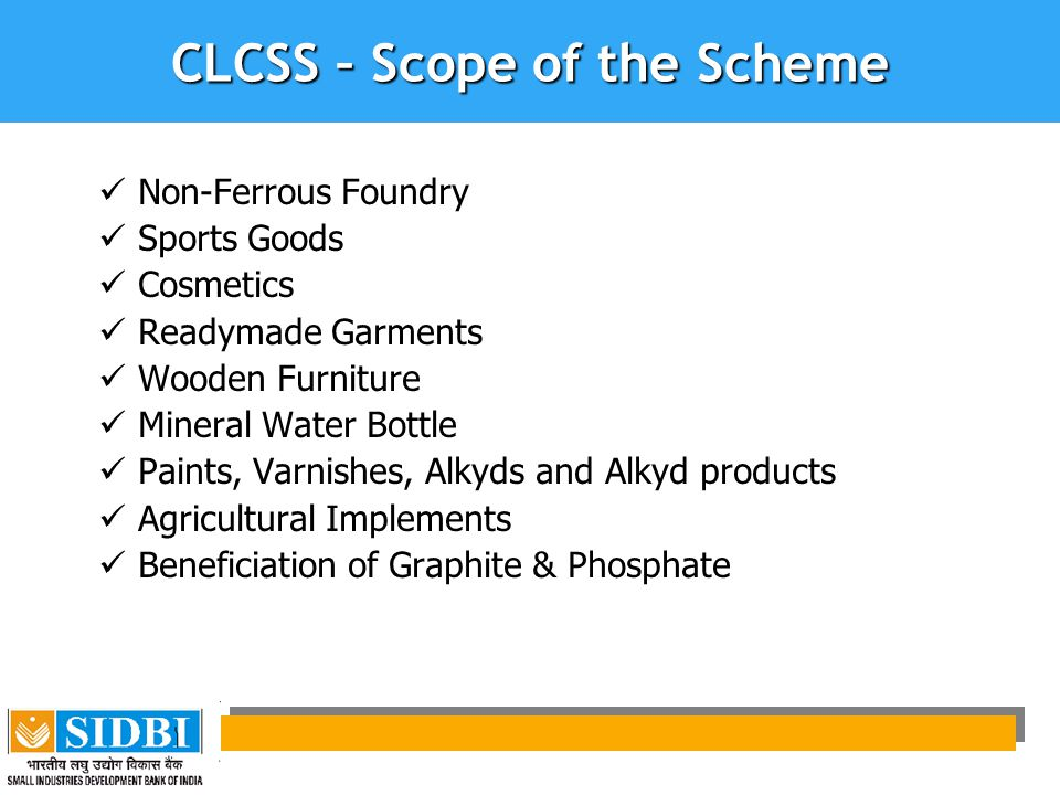 CLCSS – Scope of the Scheme Non-Ferrous Foundry Sports Goods Cosmetics Readymade Garments Wooden Furniture Mineral Water Bottle Paints, Varnishes, Alkyds and Alkyd products Agricultural Implements Beneficiation of Graphite & Phosphate