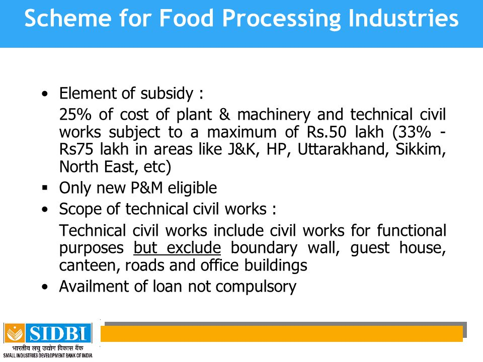 Scheme for Food Processing Industries Element of subsidy : 25% of cost of plant & machinery and technical civil works subject to a maximum of Rs.50 lakh (33% - Rs75 lakh in areas like J&K, HP, Uttarakhand, Sikkim, North East, etc)  Only new P&M eligible Scope of technical civil works : Technical civil works include civil works for functional purposes but exclude boundary wall, guest house, canteen, roads and office buildings Availment of loan not compulsory