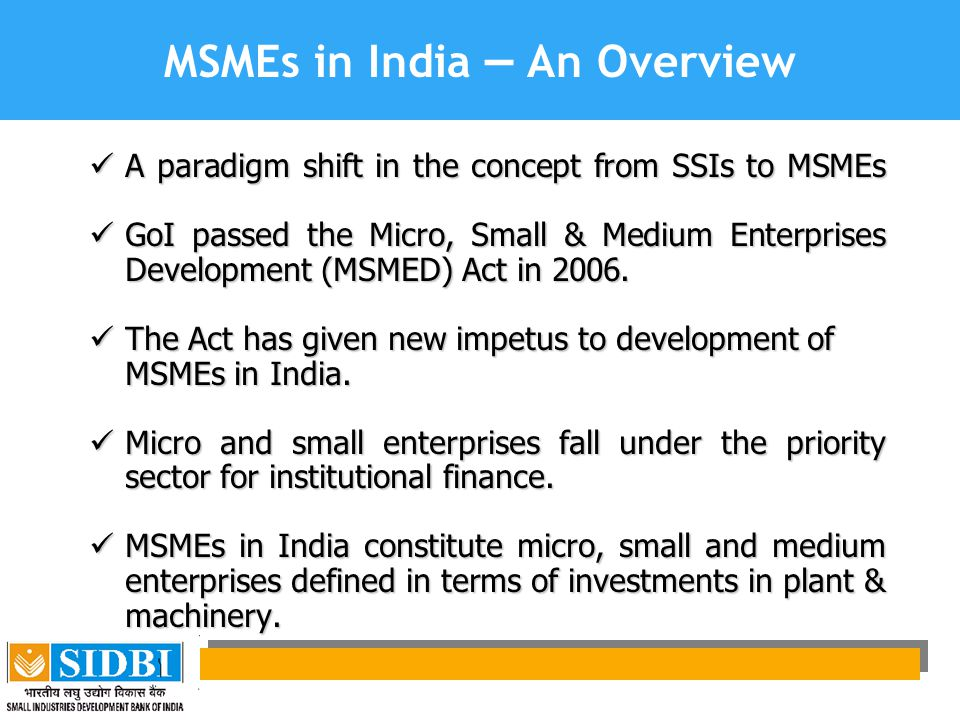 MSMEs in India – An Overview A paradigm shift in the concept from SSIs to MSMEs A paradigm shift in the concept from SSIs to MSMEs GoI passed the Micro, Small & Medium Enterprises Development (MSMED) Act in 2006.
