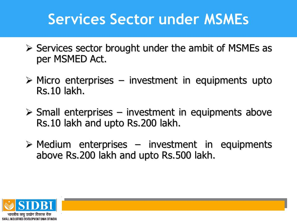 SIDBI Set up by an Act of Parliament Apex financial institution for –Promotion –Financing –Development of industries in MSME & –Coordinating the functions of other institutions engaged similar activities SIDBI Act amended in 2000 and present shareholding is held by institutions / Banks
