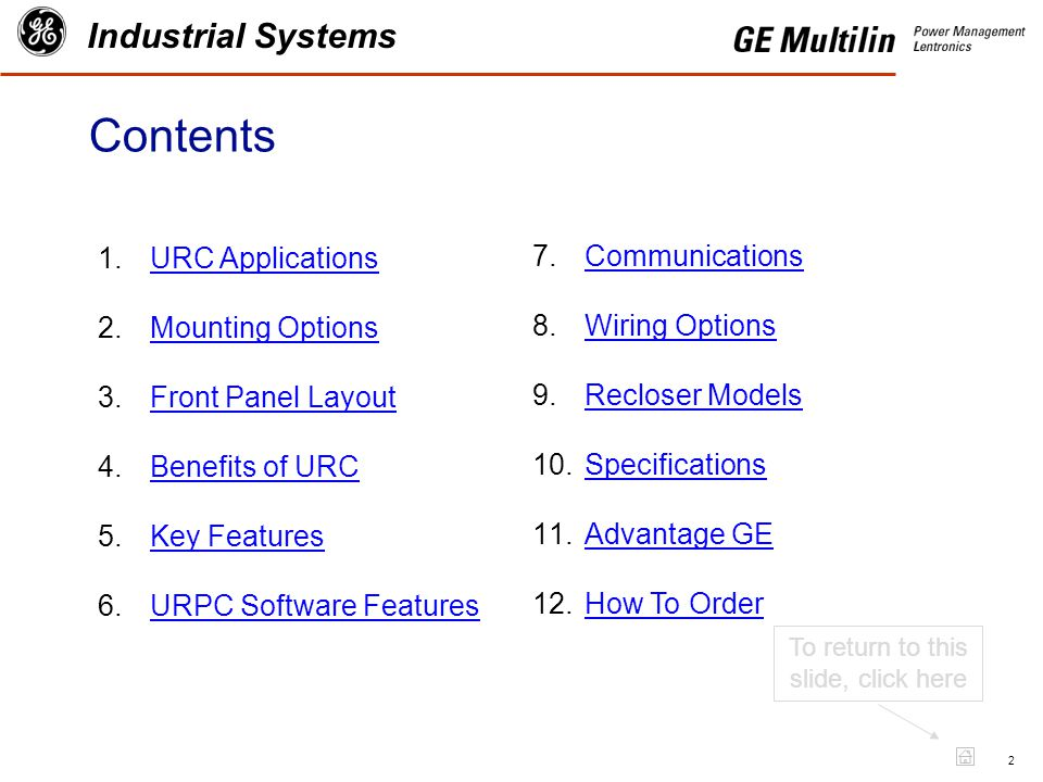 2 Industrial Systems Contents 1.URC ApplicationsURC Applications 2.Mounting OptionsMounting Options 3.Front Panel LayoutFront Panel Layout 4.Benefits of URCBenefits of URC 5.Key FeaturesKey Features 6.URPC Software FeaturesURPC Software Features To return to this slide, click here 7.CommunicationsCommunications 8.Wiring OptionsWiring Options 9.Recloser ModelsRecloser Models 10.SpecificationsSpecifications 11.Advantage GEAdvantage GE 12.How To OrderHow To Order