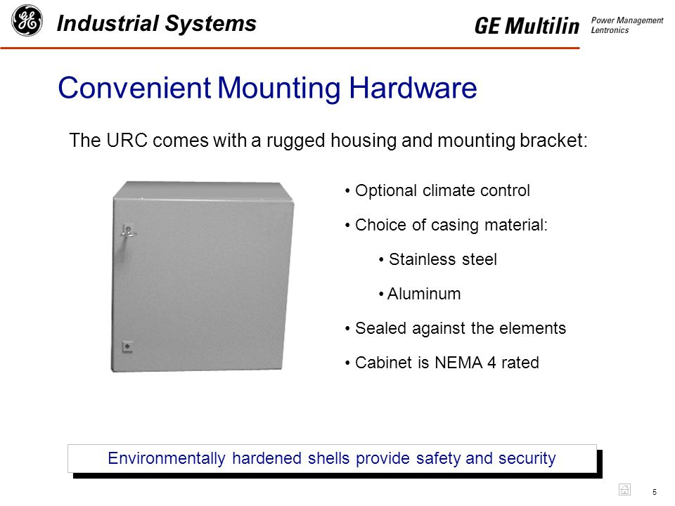 5 Industrial Systems Convenient Mounting Hardware The URC comes with a rugged housing and mounting bracket: Environmentally hardened shells provide safety and security Optional climate control Choice of casing material: Stainless steel Aluminum Sealed against the elements Cabinet is NEMA 4 rated