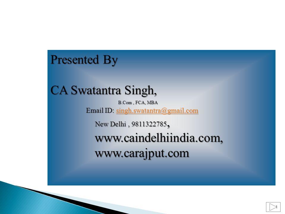1 Presented By CA Swatantra Singh, B.Com, FCA, MBA Email ID: singh.swatantra@gmail.com B.Com, FCA, MBA Email ID: singh.swatantra@gmail.comsingh.swatantra@gmail.com New Delhi, 9811322785, New Delhi, 9811322785, www.caindelhiindia.com, www.caindelhiindia.com, www.carajput.com www.carajput.com
