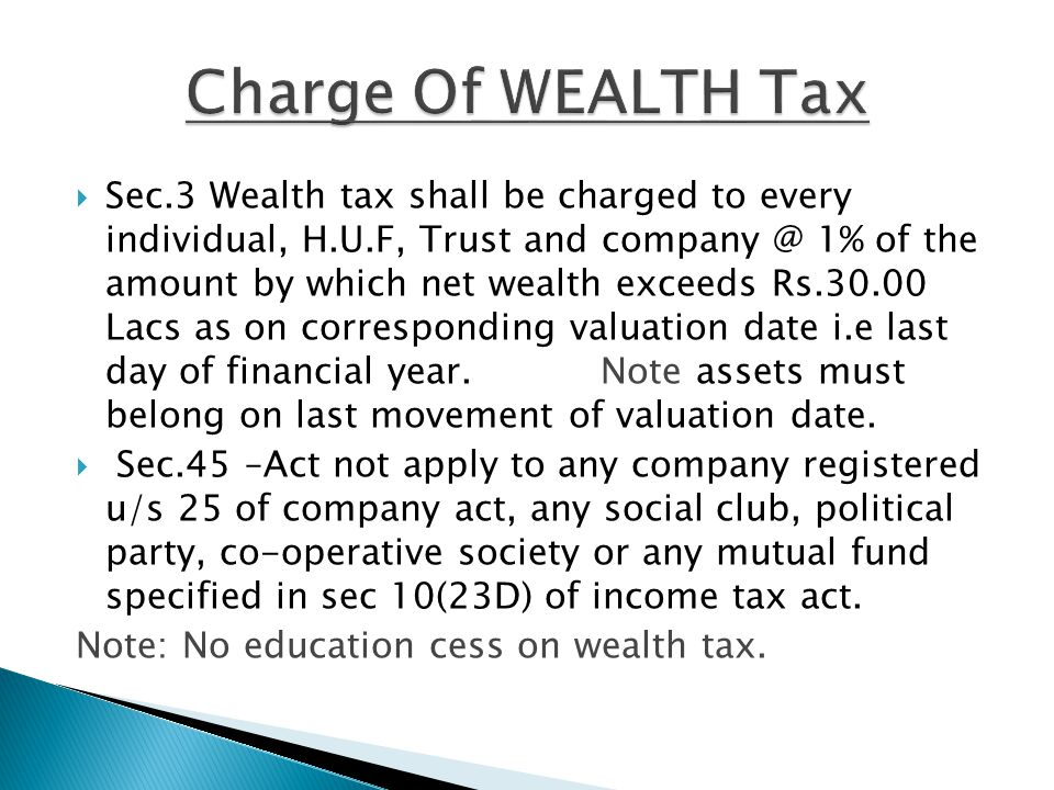  Sec.3 Wealth tax shall be charged to every individual, H.U.F, Trust and company @ 1% of the amount by which net wealth exceeds Rs.30.00 Lacs as on corresponding valuation date i.e last day of financial year.