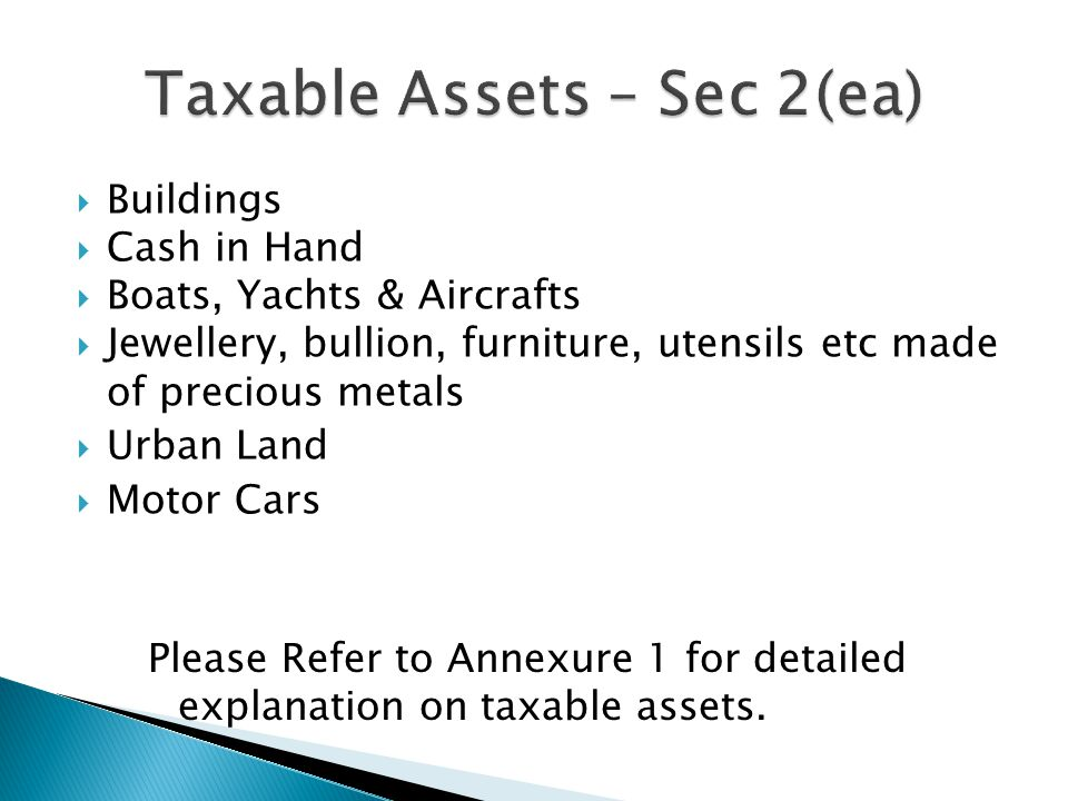  Buildings  Cash in Hand  Boats, Yachts & Aircrafts  Jewellery, bullion, furniture, utensils etc made of precious metals  Urban Land  Motor Cars Please Refer to Annexure 1 for detailed explanation on taxable assets.