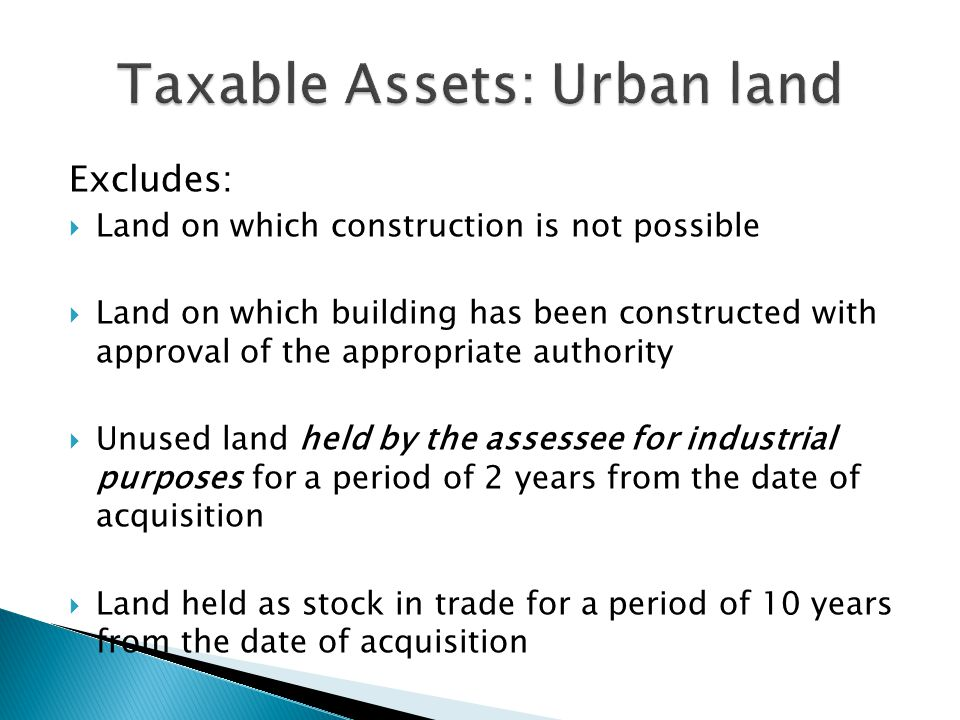 Excludes:  Land on which construction is not possible  Land on which building has been constructed with approval of the appropriate authority  Unused land held by the assessee for industrial purposes for a period of 2 years from the date of acquisition  Land held as stock in trade for a period of 10 years from the date of acquisition