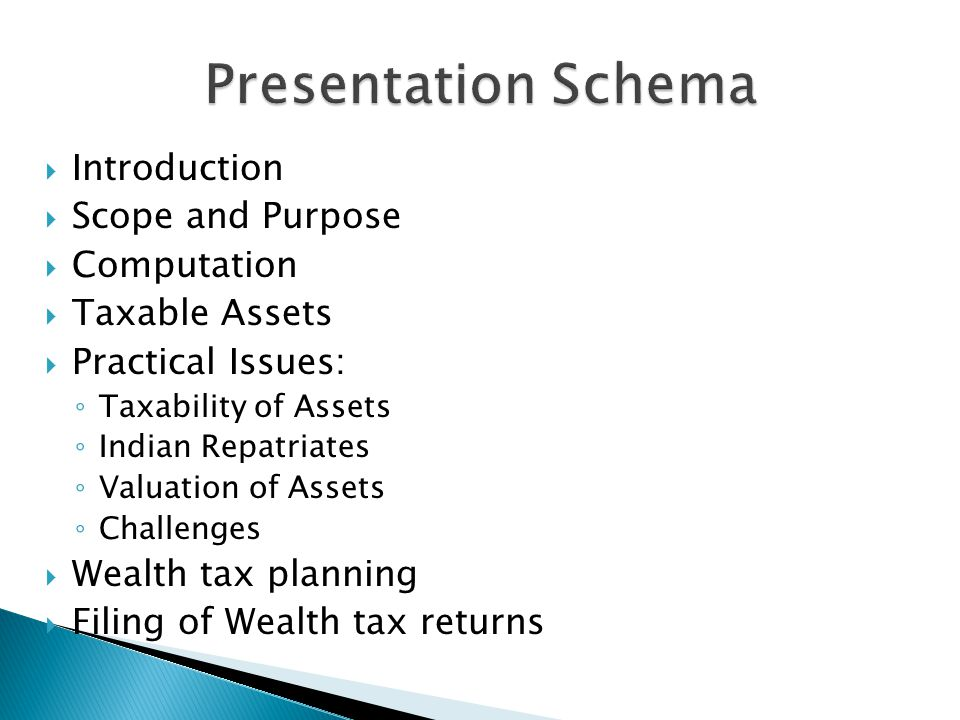  Introduction  Scope and Purpose  Computation  Taxable Assets  Practical Issues: ◦ Taxability of Assets ◦ Indian Repatriates ◦ Valuation of Assets ◦ Challenges  Wealth tax planning  Filing of Wealth tax returns