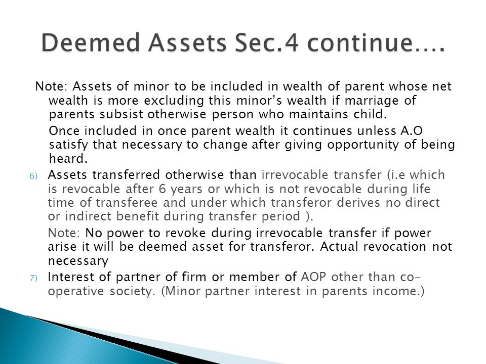 Note: Assets of minor to be included in wealth of parent whose net wealth is more excluding this minor's wealth if marriage of parents subsist otherwise person who maintains child.