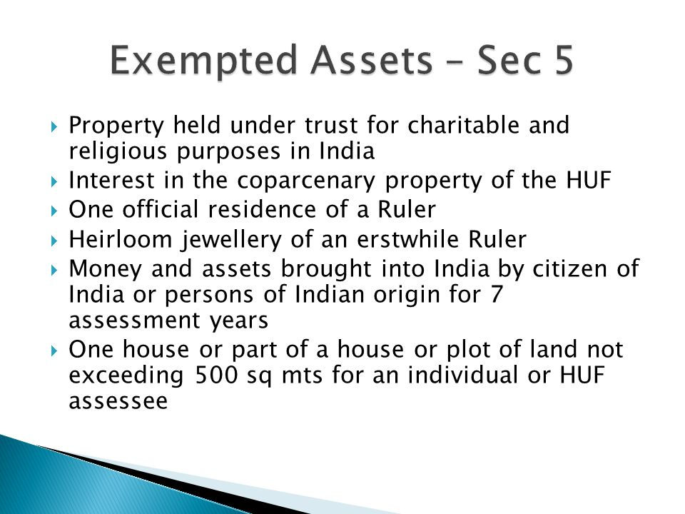  Property held under trust for charitable and religious purposes in India  Interest in the coparcenary property of the HUF  One official residence of a Ruler  Heirloom jewellery of an erstwhile Ruler  Money and assets brought into India by citizen of India or persons of Indian origin for 7 assessment years  One house or part of a house or plot of land not exceeding 500 sq mts for an individual or HUF assessee