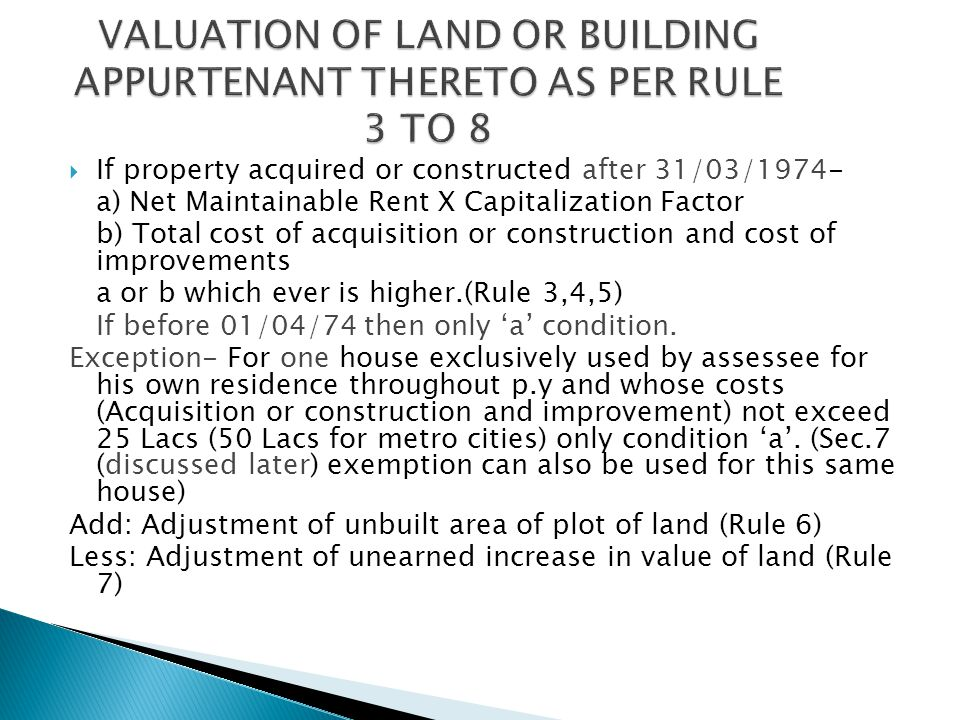  If property acquired or constructed after 31/03/1974- a) Net Maintainable Rent X Capitalization Factor b) Total cost of acquisition or construction and cost of improvements a or b which ever is higher.(Rule 3,4,5) If before 01/04/74 then only 'a' condition.