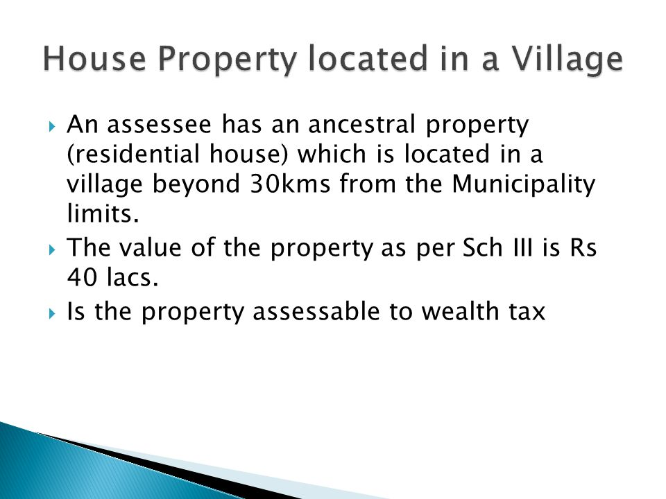 An assessee has an ancestral property (residential house) which is located in a village beyond 30kms from the Municipality limits.