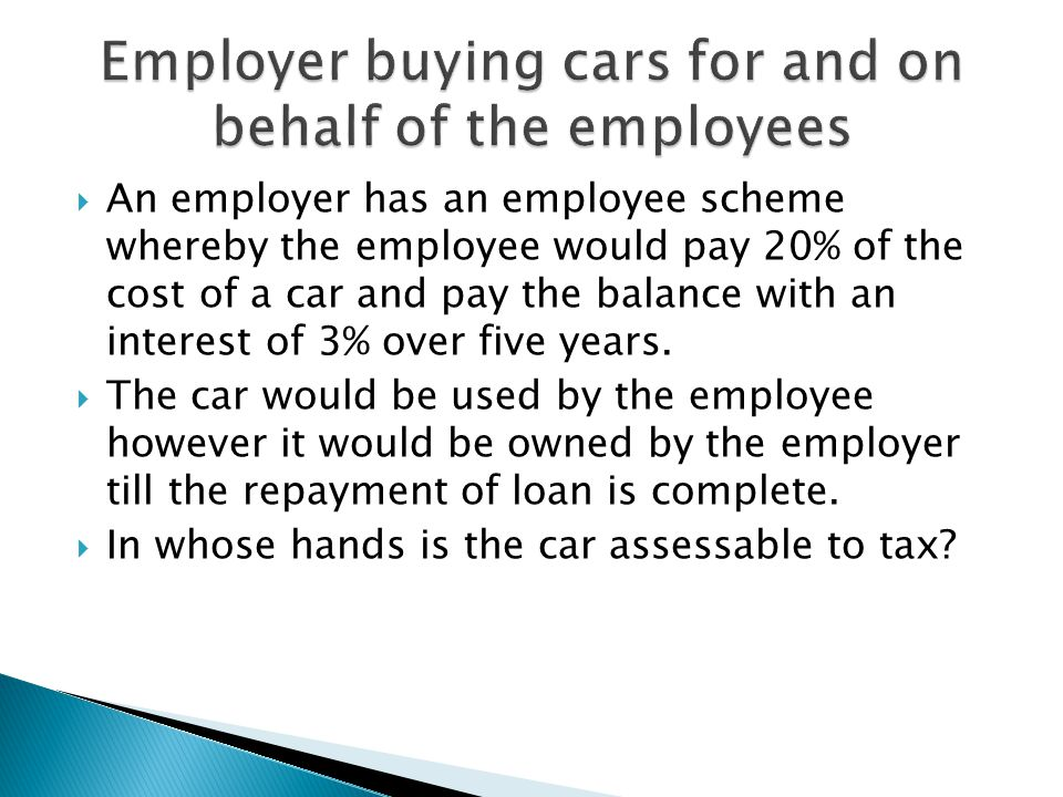  An employer has an employee scheme whereby the employee would pay 20% of the cost of a car and pay the balance with an interest of 3% over five years.
