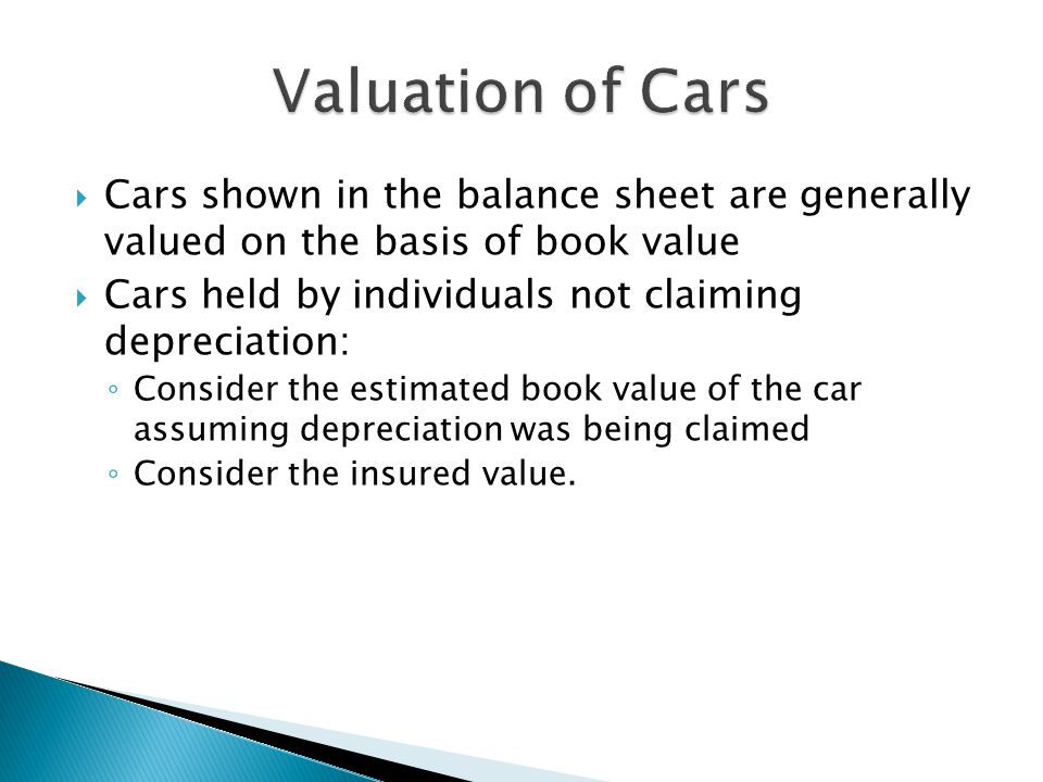  Cars shown in the balance sheet are generally valued on the basis of book value  Cars held by individuals not claiming depreciation: ◦ Consider the estimated book value of the car assuming depreciation was being claimed ◦ Consider the insured value.