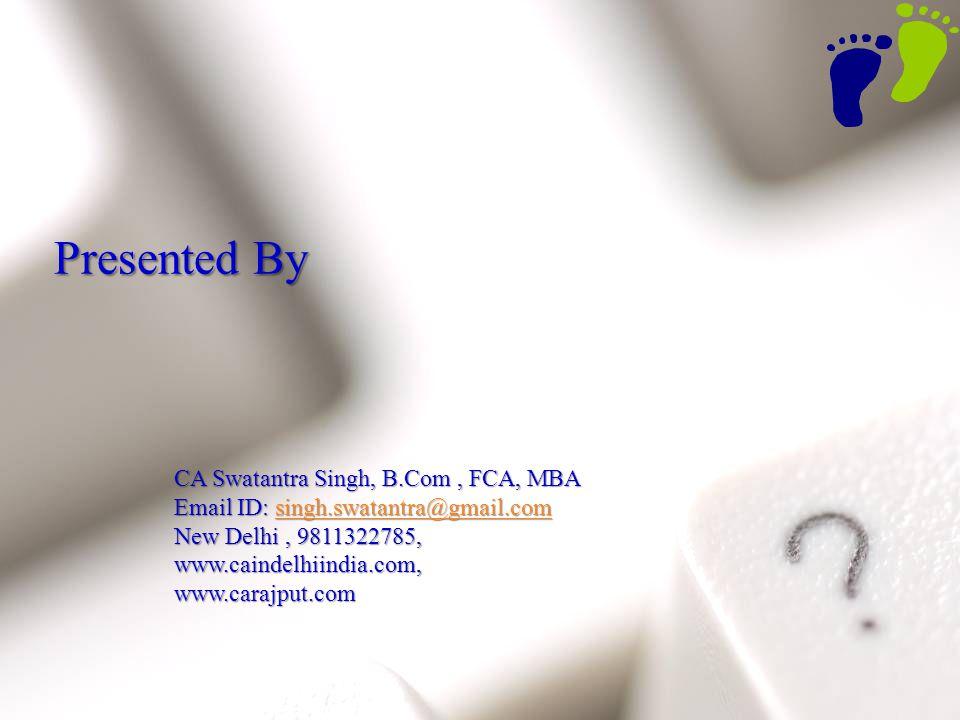 78 Presented By CA Swatantra Singh, B.Com, FCA, MBA CA Swatantra Singh, B.Com, FCA, MBA Email ID: singh.swatantra@gmail.com Email ID: singh.swatantra@gmail.comsingh.swatantra@gmail.com New Delhi, 9811322785, New Delhi, 9811322785, www.caindelhiindia.com, www.caindelhiindia.com, www.carajput.com www.carajput.com