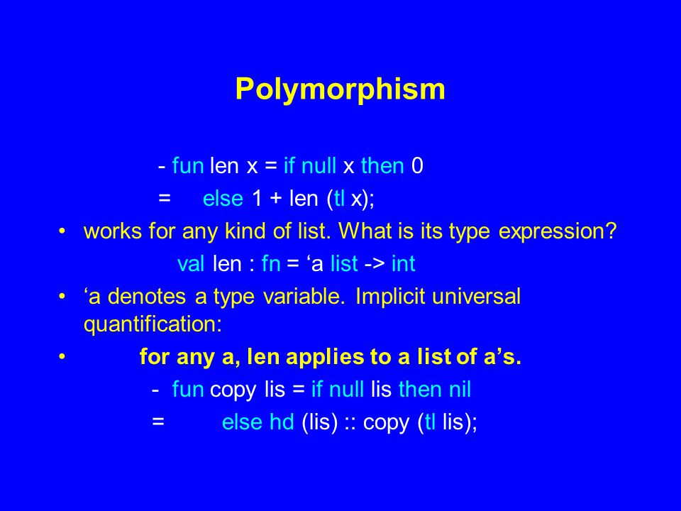 Polymorphism - fun len x = if null x then 0 = else 1 + len (tl x); works for any kind of list.