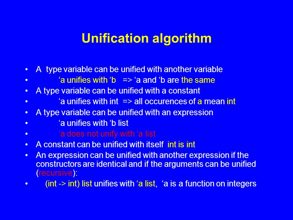 Unification algorithm A type variable can be unified with another variable 'a unifies with 'b => 'a and 'b are the same A type variable can be unified with a constant 'a unifies with int => all occurences of a mean int A type variable can be unified with an expression 'a unifies with 'b list 'a does not unify with 'a list A constant can be unified with itself int is int An expression can be unified with another expression if the constructors are identical and if the arguments can be unified (recursive): (int -> int) list unifies with 'a list, 'a is a function on integers