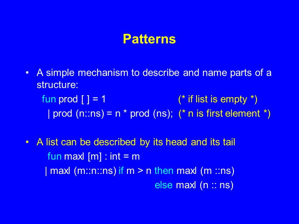 Patterns A simple mechanism to describe and name parts of a structure: fun prod [ ] = 1 (* if list is empty *) | prod (n::ns) = n * prod (ns); (* n is first element *) A list can be described by its head and its tail fun maxl [m] : int = m | maxl (m::n::ns) if m > n then maxl (m ::ns) else maxl (n :: ns)