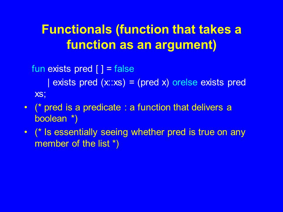 Functionals (function that takes a function as an argument) fun exists pred [ ] = false | exists pred (x::xs) = (pred x) orelse exists pred xs; (* pred is a predicate : a function that delivers a boolean *) (* Is essentially seeing whether pred is true on any member of the list *)