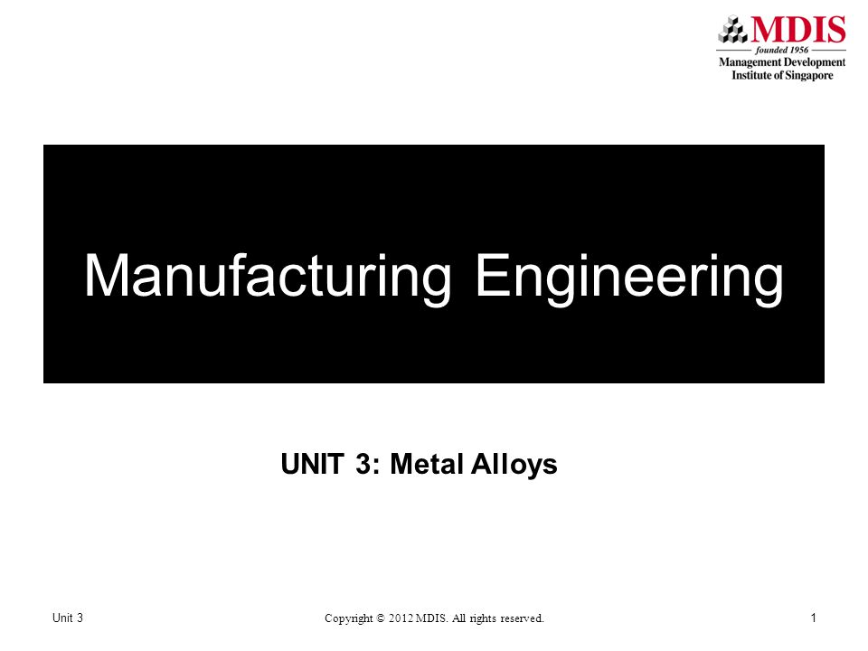 UNIT 3: Metal Alloys Unit 3 Copyright © 2012 MDIS. All rights reserved. 1 Manufacturing Engineering