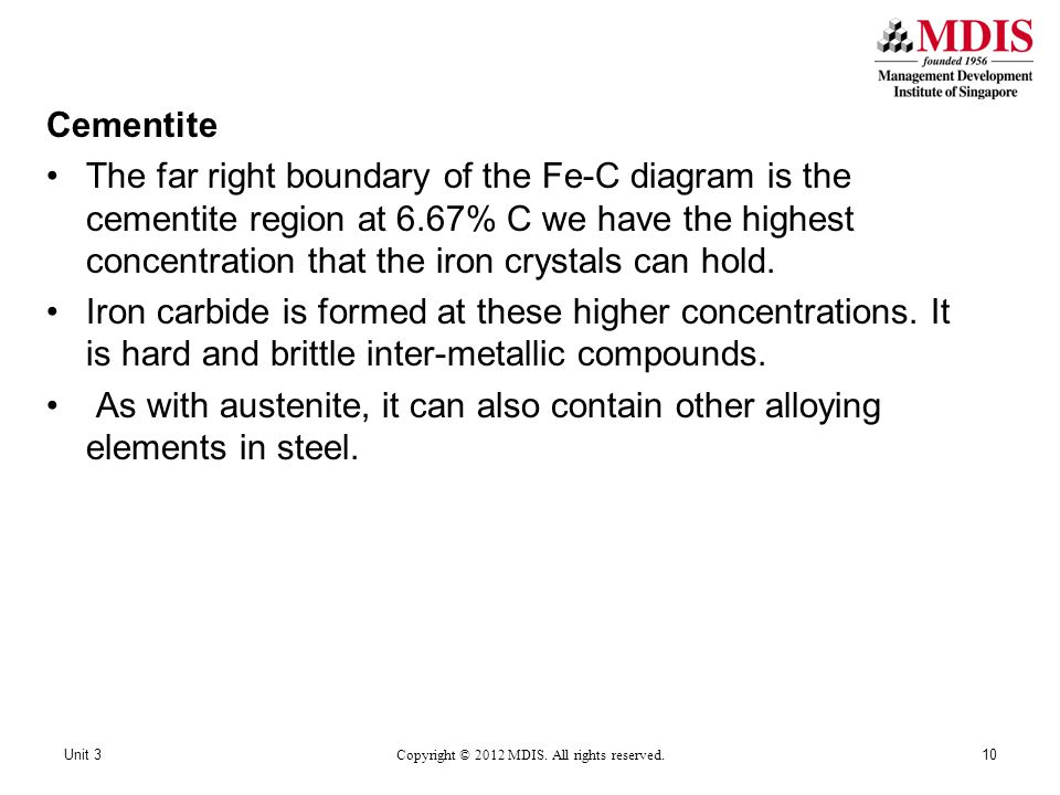 Cementite The far right boundary of the Fe-C diagram is the cementite region at 6.67% C we have the highest concentration that the iron crystals can hold.