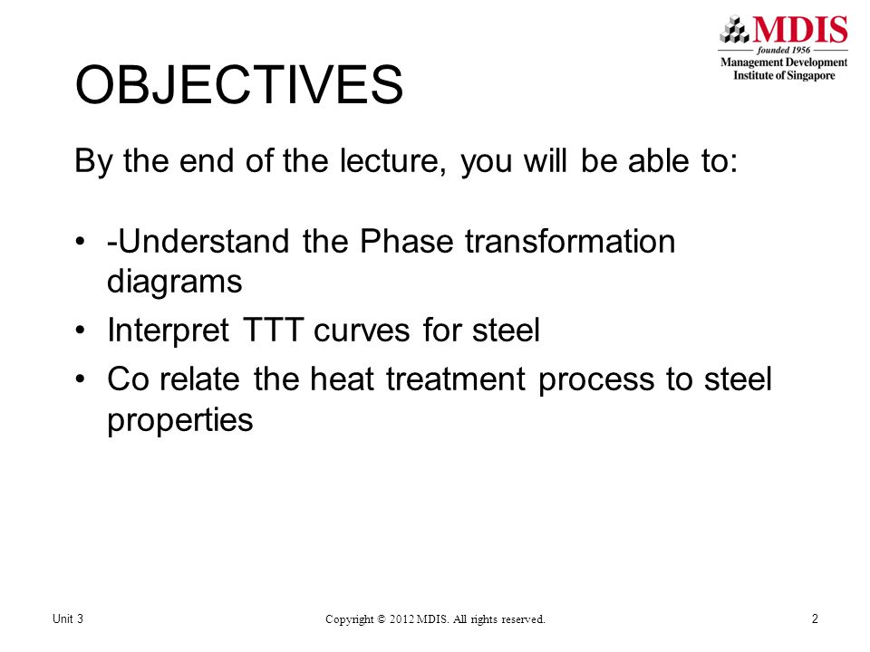 OBJECTIVES By the end of the lecture, you will be able to: -Understand the Phase transformation diagrams Interpret TTT curves for steel Co relate the heat treatment process to steel properties 2Unit 3 Copyright © 2012 MDIS.