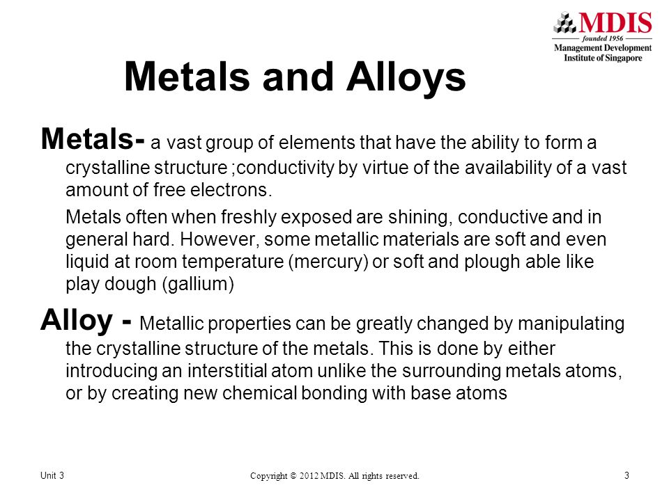 Metals and Alloys Metals- a vast group of elements that have the ability to form a crystalline structure ;conductivity by virtue of the availability of a vast amount of free electrons.
