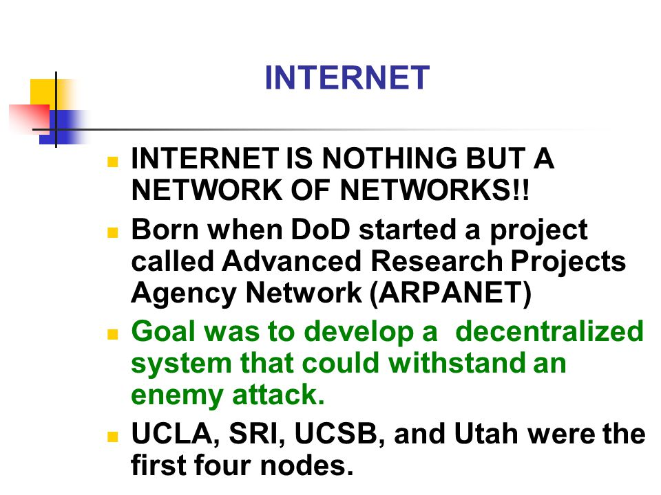 INTERNET INTERNET IS NOTHING BUT A NETWORK OF NETWORKS!! Born when DoD started a project called Advanced Research Projects Agency Network (ARPANET) Go