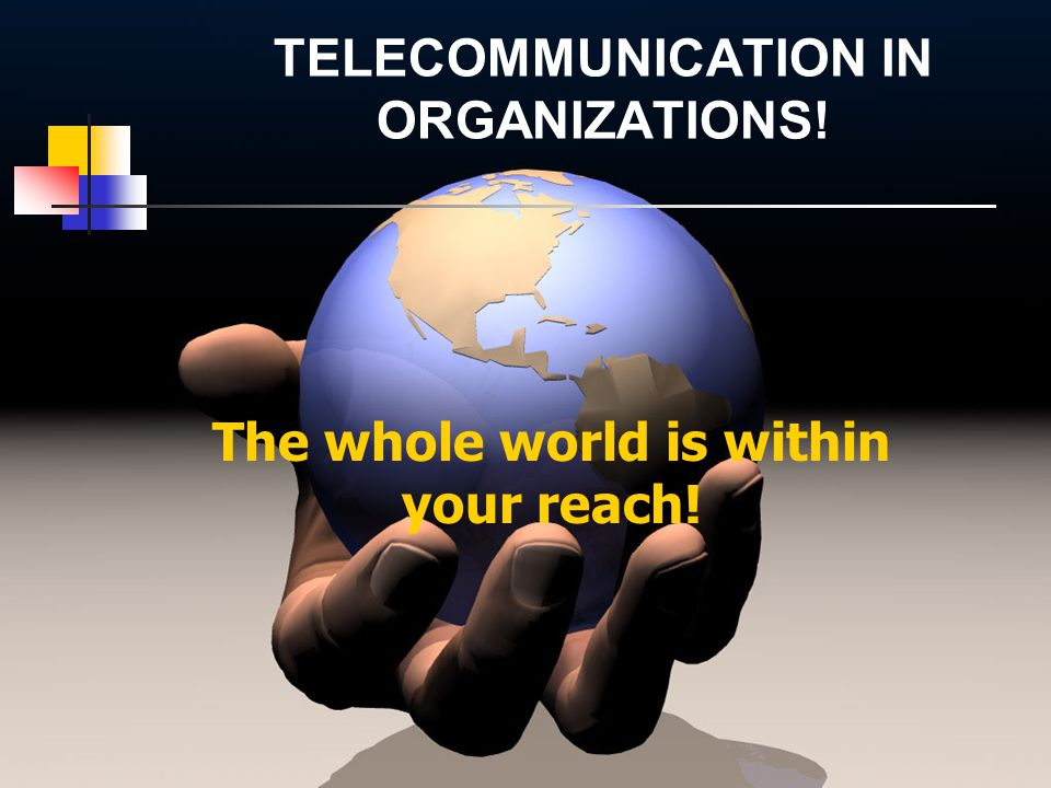 The whole world is within your reach! TELECOMMUNICATION IN ORGANIZATIONS!