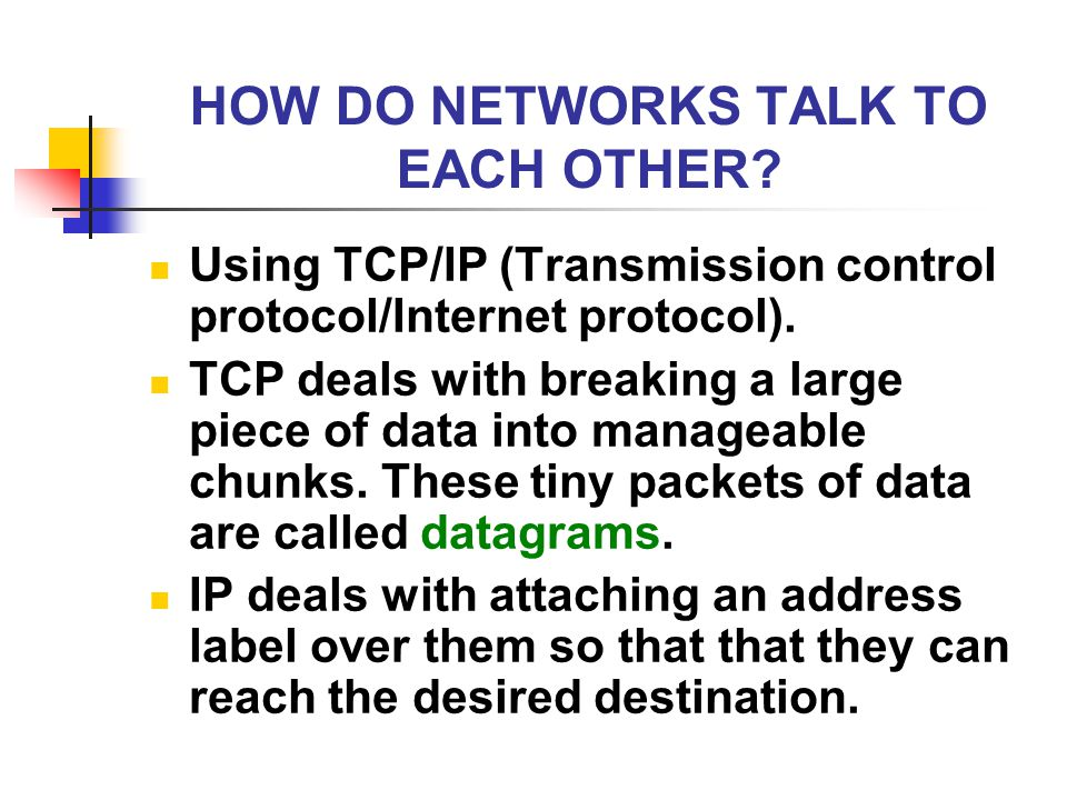 HOW DO NETWORKS TALK TO EACH OTHER? Using TCP/IP (Transmission control protocol/Internet protocol). TCP deals with breaking a large piece of data into