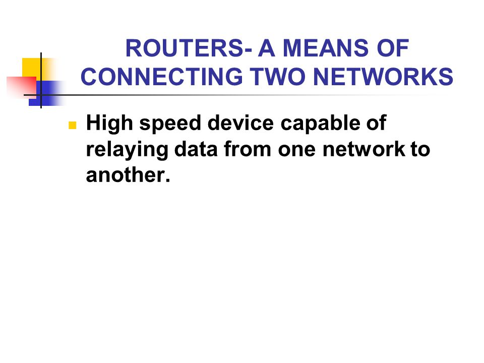 ROUTERS- A MEANS OF CONNECTING TWO NETWORKS High speed device capable of relaying data from one network to another.