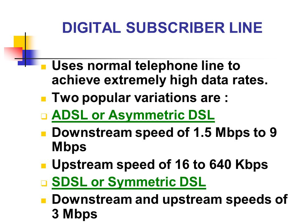 DIGITAL SUBSCRIBER LINE Uses normal telephone line to achieve extremely high data rates. Two popular variations are :  ADSL or Asymmetric DSL Downstr