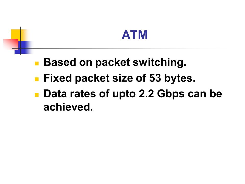 ATM Based on packet switching. Fixed packet size of 53 bytes. Data rates of upto 2.2 Gbps can be achieved.