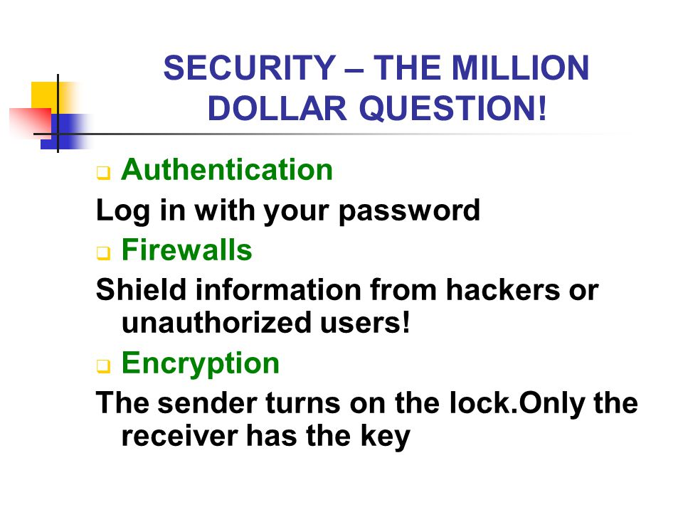 SECURITY – THE MILLION DOLLAR QUESTION!  Authentication Log in with your password  Firewalls Shield information from hackers or unauthorized users!