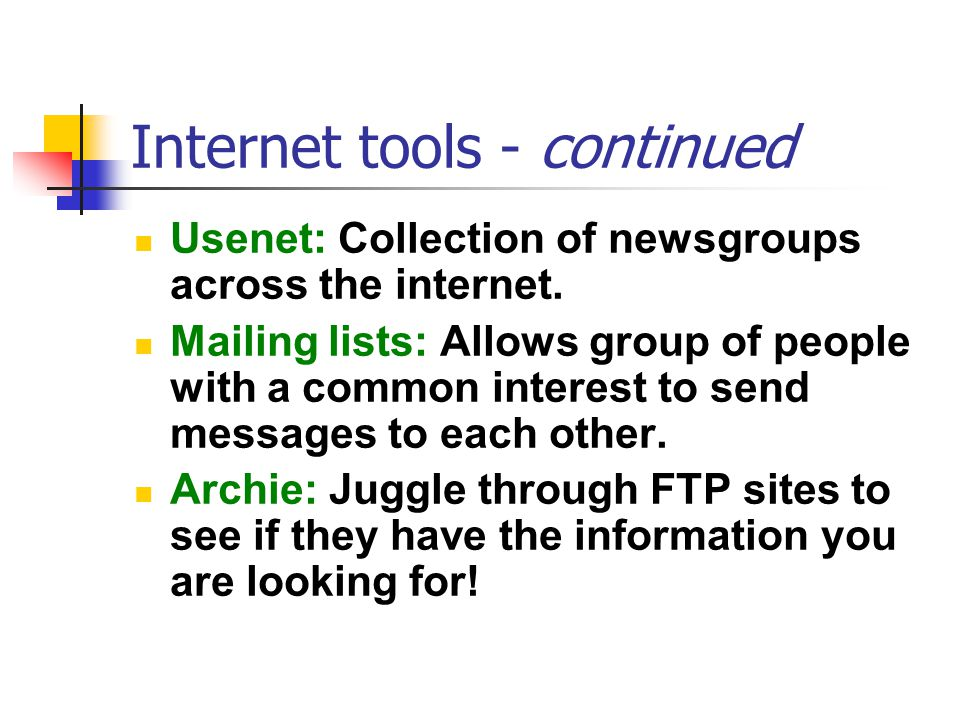Internet tools - continued Usenet: Collection of newsgroups across the internet. Mailing lists: Allows group of people with a common interest to send