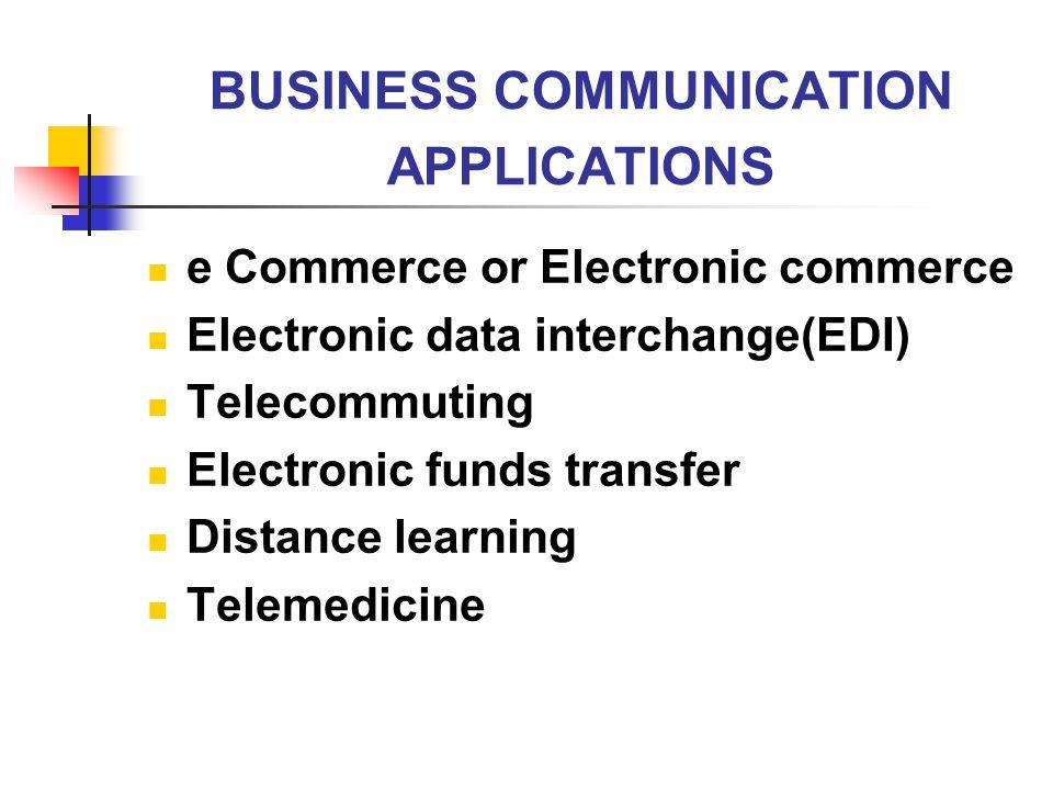BUSINESS COMMUNICATION APPLICATIONS e Commerce or Electronic commerce Electronic data interchange(EDI) Telecommuting Electronic funds transfer Distanc