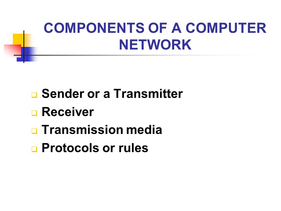 COMPONENTS OF A COMPUTER NETWORK  Sender or a Transmitter  Receiver  Transmission media  Protocols or rules