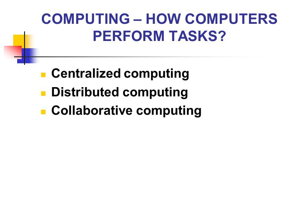 COMPUTING – HOW COMPUTERS PERFORM TASKS? Centralized computing Distributed computing Collaborative computing