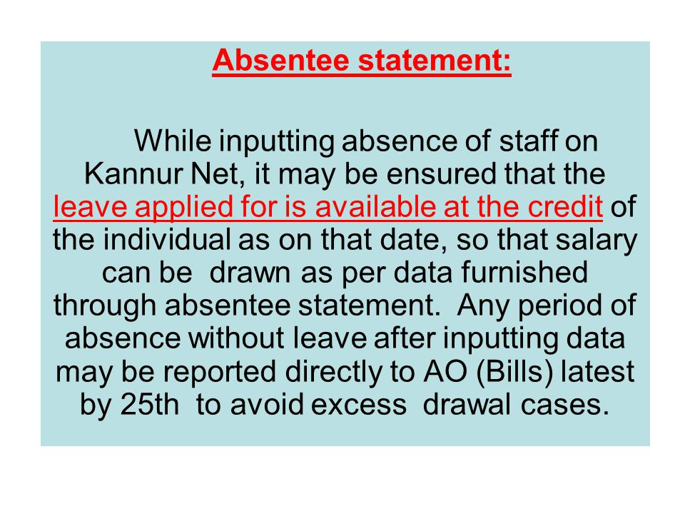 Absentee statement: While inputting absence of staff on Kannur Net, it may be ensured that the leave applied for is available at the credit of the individual as on that date, so that salary can be drawn as per data furnished through absentee statement.