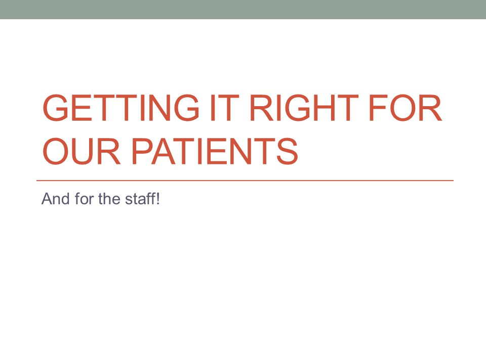 GETTING IT RIGHT FOR OUR PATIENTS And for the staff!